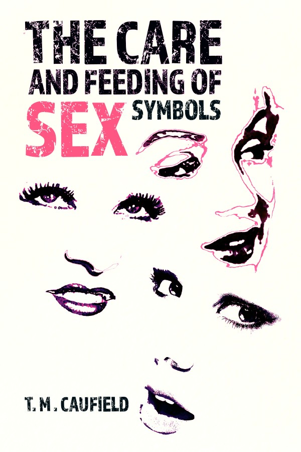 The Care And Feeding Of Sex Symbols Book By Tm Caufield Writer